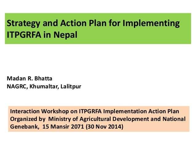 Strategy and Action Plan for Implementing  ITPGRFA in Nepal  Madan R. Bhatta  NAGRC, Khumaltar, Lalitpur  Interaction Work...