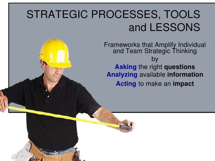 STRATEGIC PROCESSES, TOOLS and LESSONS<br />Frameworks that Amplify Individual and Team Strategic Thinking<br />by<br />As...