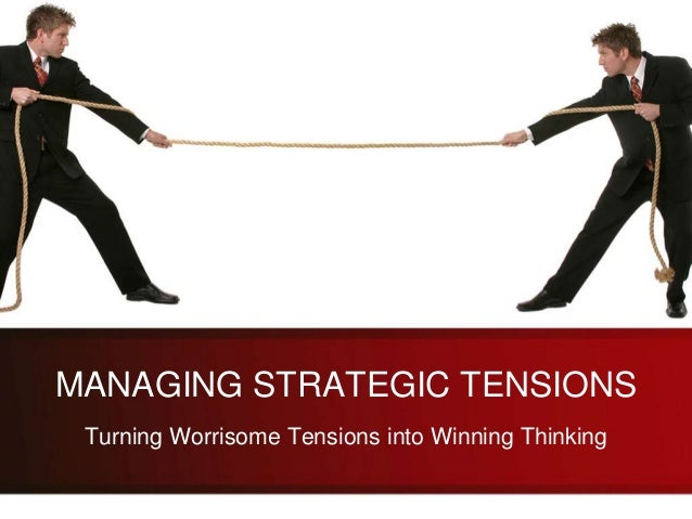 MANAGING STRATEGIC TENSIONS Turning Worrisome Tensions into Winning Thinking