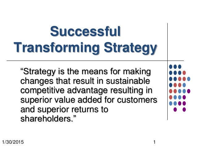 "1/30/2015 1 Successful Transforming Strategy ""Strategy is the means for making changes that result in sustainable competit..."