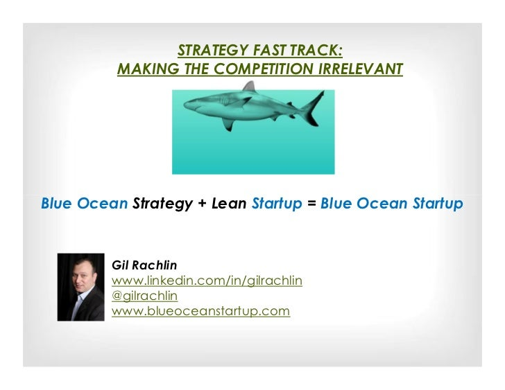 STRATEGY FAST TRACK:         MAKING THE COMPETITION IRRELEVANTBlue Ocean Strategy + Lean Startup = Blue Ocean Startup     ...