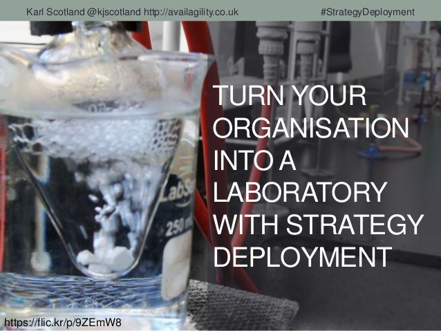 TURN YOUR ORGANISATION INTO A LABORATORY WITH STRATEGY DEPLOYMENT https://flic.kr/p/9ZEmW8 Karl Scotland @kjscotland http:...