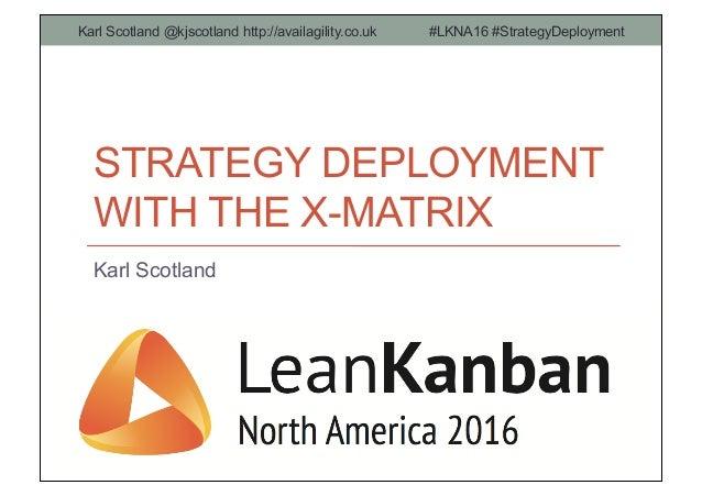 STRATEGY DEPLOYMENT WITH THE X-MATRIX Karl Scotland Karl Scotland @kjscotland http://availagility.co.uk #LKNA16 #StrategyD...