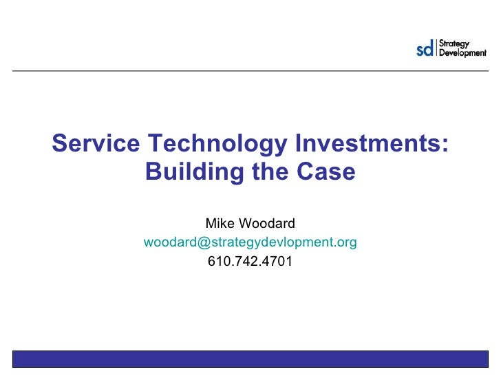 Service Technology Investments: Building the Case Mike Woodard [email_address] 610.742.4701