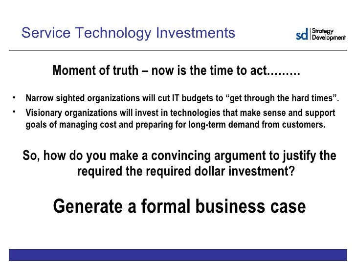 the business case for technology investments A business case should be based on how an infrastructure investment enables future investments as well as current activities there are different ways in which to calculate this value, each with its own advantages and drawbacks, and each with a different degree of fitness for a particular organization's culture and maturity.