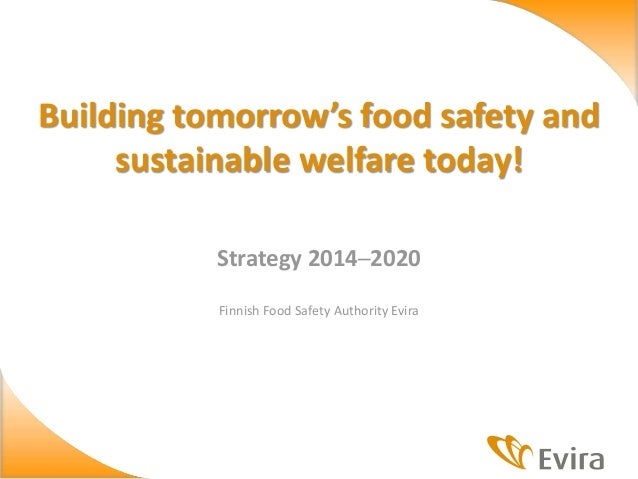 Strategy 2014─2020 Finnish Food Safety Authority Evira Building tomorrow's food safety and sustainable welfare today!