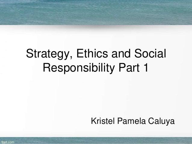 Strategy, Ethics and Social Responsibility Part 1  Kristel Pamela Caluya