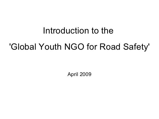 Introduction to theGlobal Youth NGO for Road Safety              April 2009