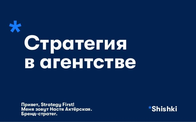 *Стратегия в агентстве *Shishki Привет, Strategy First!  Меня зовут Настя Актёрская.  Бренд-стратег.