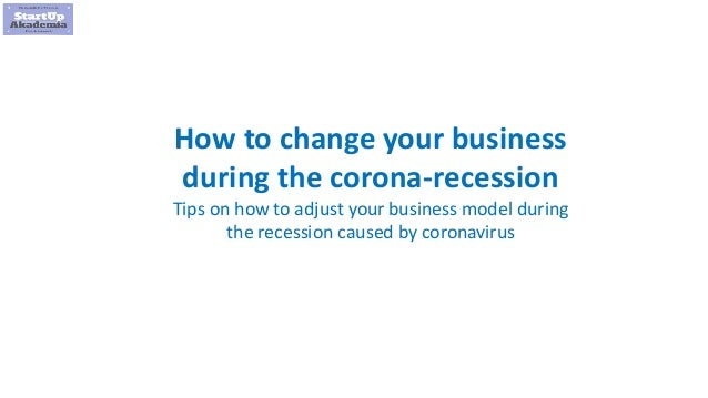 1 How to change your business during the corona-recession Tips on how to adjust your business model during the recession c...
