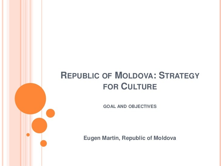 REPUBLIC OF MOLDOVA: STRATEGY         FOR CULTURE          GOAL AND OBJECTIVES    Eugen Martin, Republic of Moldova