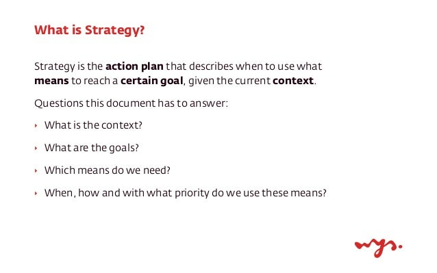 What is Strategy? Strategy is the action plan that describes when to use what means to reach a certain goal, given the cur...