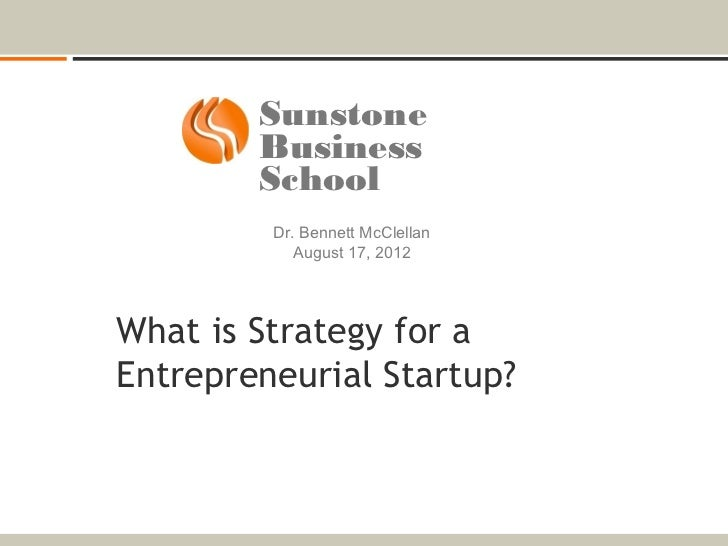 Sunstone        Business        School         Dr. Bennett McClellan            August 17, 2012What is Strategy for aEntre...