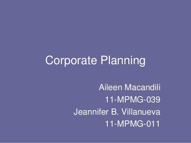 Corporate Planning Aileen Macandili 11-MPMG-039 Jeannifer B. Villanueva 11-MPMG-011