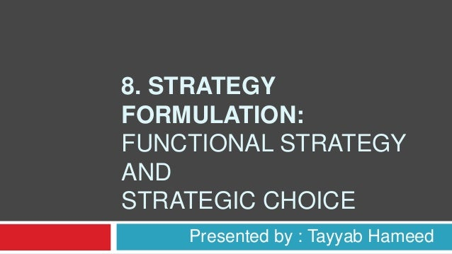 8. STRATEGY FORMULATION: FUNCTIONAL STRATEGY AND STRATEGIC CHOICE Presented by : Tayyab Hameed