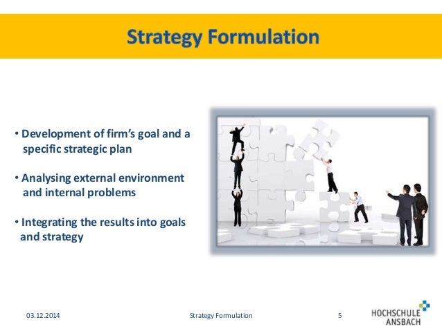 strategy formulation in a business environment Strategic management can depend upon the size of an organization and the proclivity to change the organization's business environment the process of strategic management entails: specifying the organization's mission, vision, and objectives.