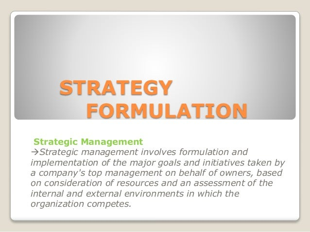 STRATEGY FORMULATION Strategic Management Strategic management involves formulation and implementation of the major goals...
