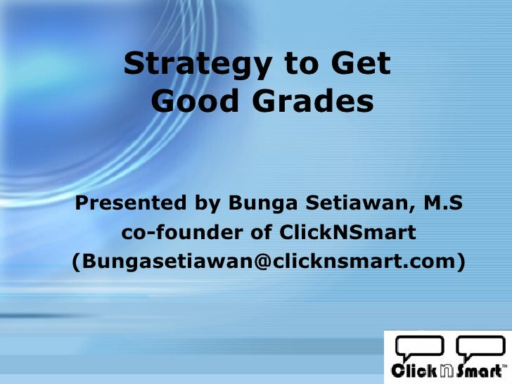 Strategy to Get  Good Grades Presented by Bunga Setiawan, M.S co-founder of ClickNSmart (Bungasetiawan@clicknsmart.com)