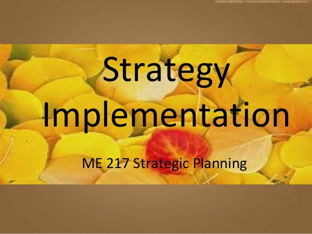 Strategy Implementation ME 217 Strategic Planning