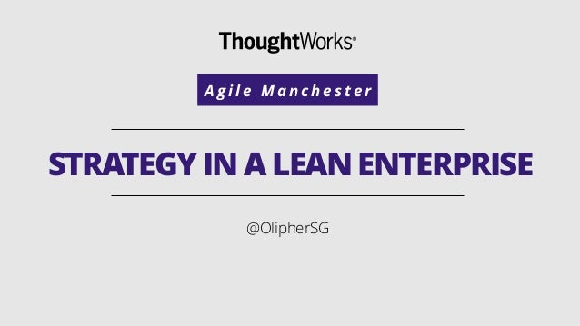 STRATEGY IN A LEAN ENTERPRISE @OlipherSG A g i l e M a n c h e s t e r