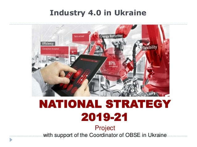 Industry 4.0 in Ukraine NATIONAL STRATEGY 2019-21 Project with support of the Coordinator of OBSE in Ukraine
