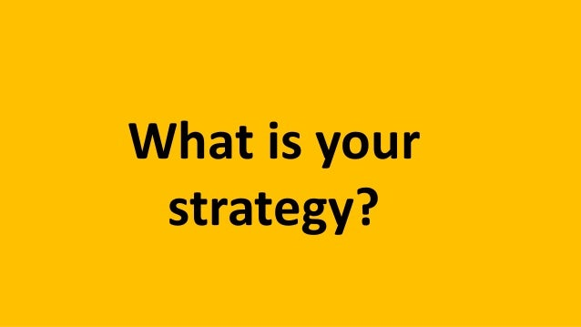 What is your strategy?