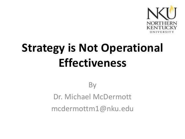 Strategy is Not Operational Effectiveness By Dr. Michael McDermott mcdermottm1@nku.edu