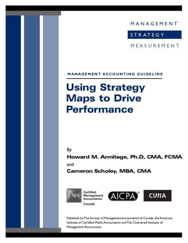 M A N A G E M E N T S T R A T E G Y M E A S U R E M E N T Using Strategy Maps to Drive Performance By Howard M. Armitage, ...