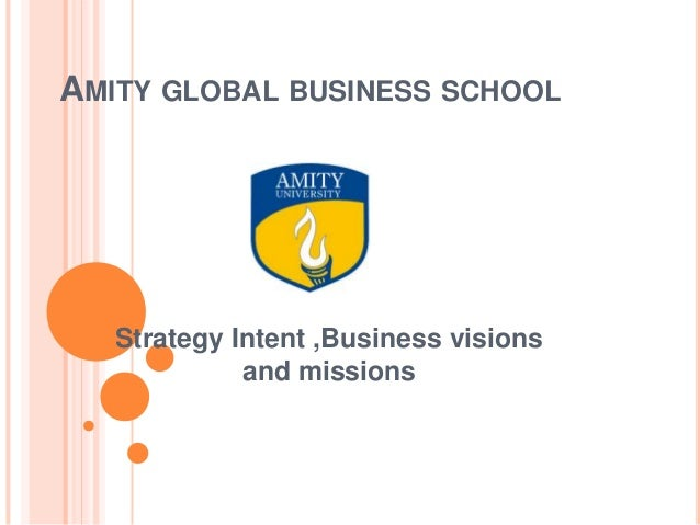 AMITY GLOBAL BUSINESS SCHOOL Strategy Intent ,Business visions and missions