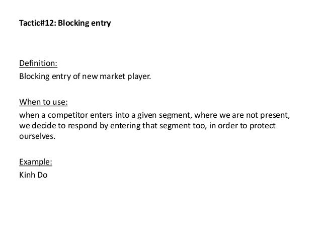 Tactic#12: Blocking entry Definition: Blocking entry of new market player. When to use: when a competitor enters into a gi...