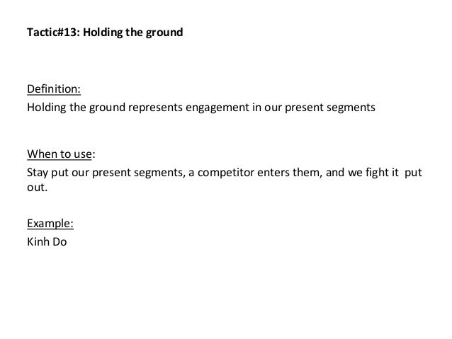 Tactic#13: Holding the ground Definition: Holding the ground represents engagement in our present segments When to use: St...