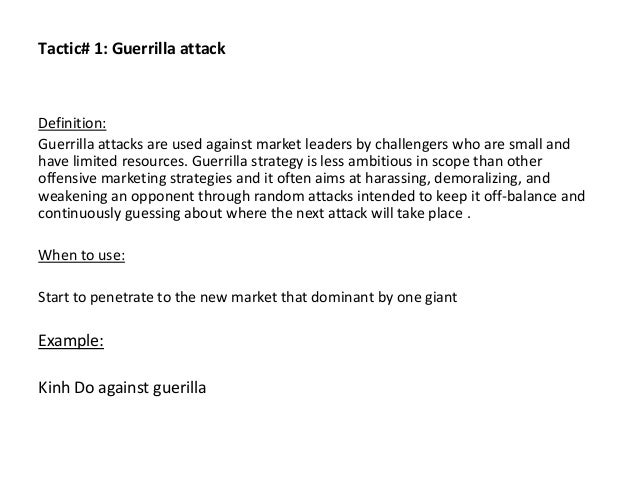 Tactic# 1: Guerrilla attack Definition: Guerrilla attacks are used against market leaders by challengers who are small and...