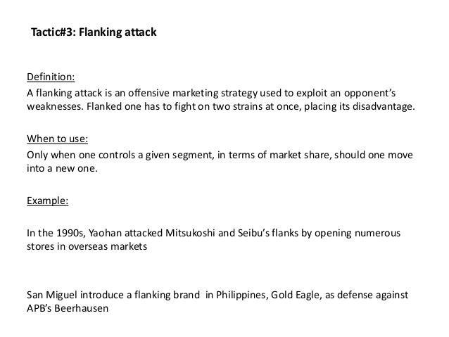 Tactic#3: Flanking attack Definition: A flanking attack is an offensive marketing strategy used to exploit an opponent's w...