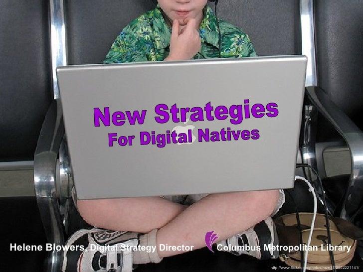 New Strategies  For Digital Natives Helene Blowers , Digital Strategy Director  Columbus Metropolitan Library http://www.f...