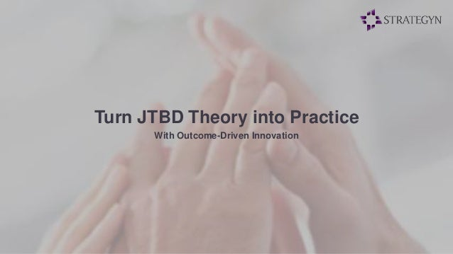 Turn JTBD Theory into Practice  With Outcome-Driven Innovation