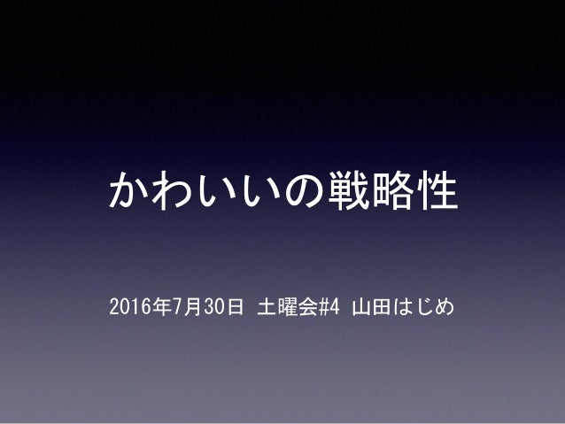 かわいいの戦略性 2016年7月30日土曜会#4山田はじめ