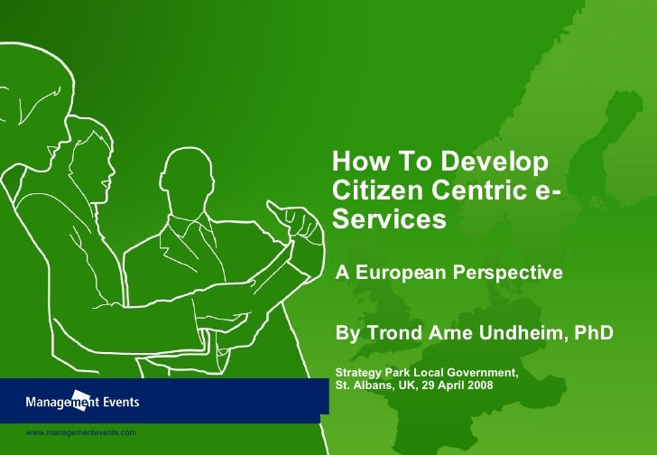 How To Develop Citizen Centric e-Services A European Perspective By Trond Arne Undheim, PhD Strategy Park Local Government...