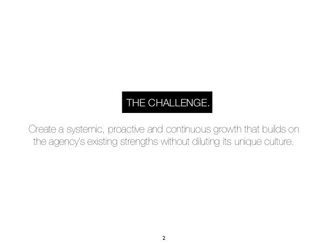 THE CHALLENGE.Create a systemic, proactive and continuous growth that builds on the agency's existing strengths without di...