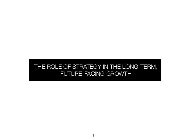 THE ROLE OF STRATEGY IN THE LONG-TERM,        FUTURE-FACING GROWTH                 5