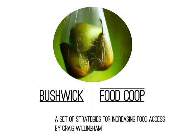 Bushwick            Food Coop  A set of strategies for increasing food access  By Craig Willingham