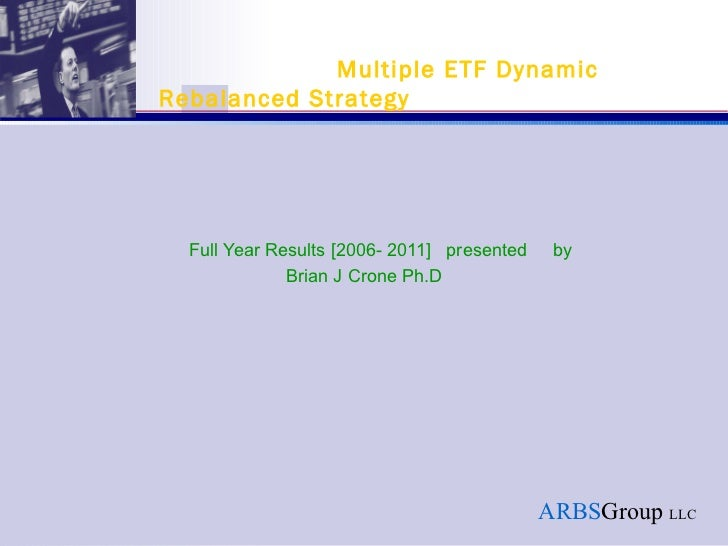 Full Year Results [2006- 2011]  presented  by   Brian J Crone Ph.D   Multiple ETF Dynamic Rebalanced Strategy