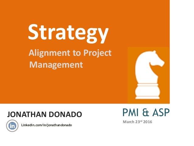 JONATHAN DONADO Strategy Alignment to Project Management PMI & ASP Linkedin.com/in/jonathandonado March 23rd 2016