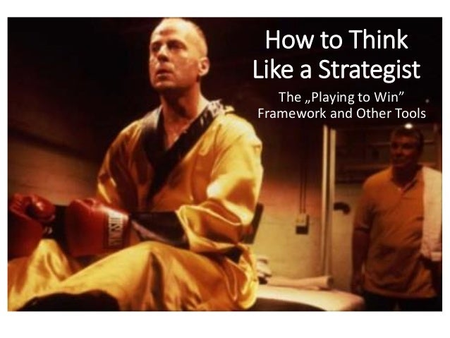 "How to Think Like a Strategist The ""Playing to Win"" Framework and Other Tools"