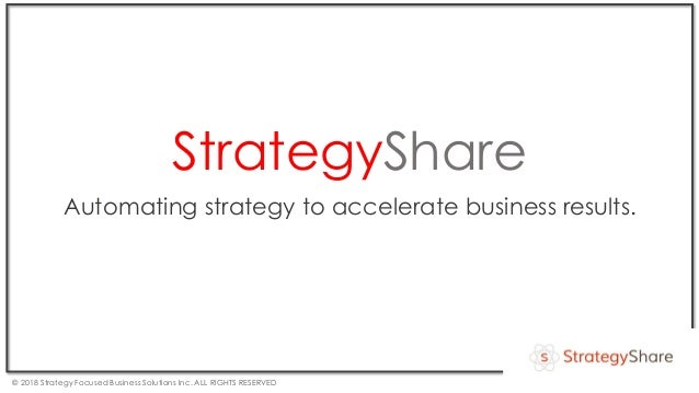 StrategyShare Automating strategy to accelerate business results. © 2018 Strategy Focused Business Solutions Inc. ALL RIGH...