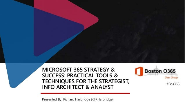 MICROSOFT 365 STRATEGY & SUCCESS: PRACTICAL TOOLS & TECHNIQUES FOR THE STRATEGIST, INFO ARCHITECT & ANALYST Presented By: ...