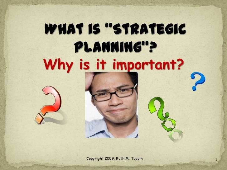 "What is ""Strategic   Planning""?Why is it important?      Copyright 2009. Ruth M. Tappin   1"