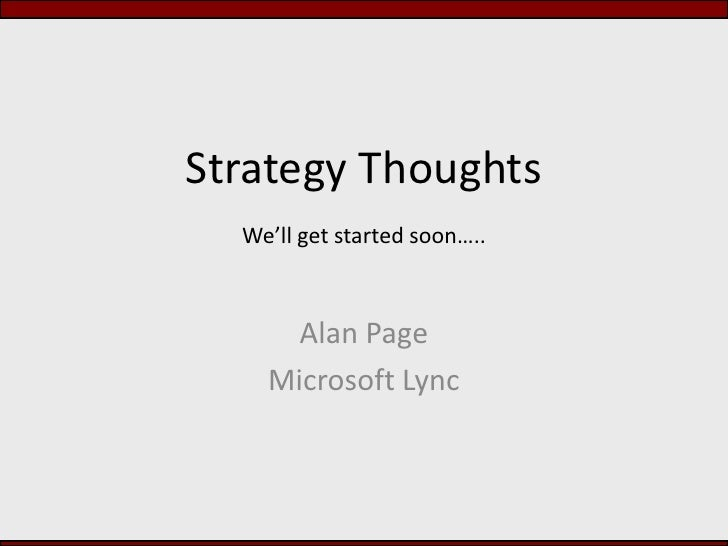 Strategy ThoughtsWe'll get started soon…..<br />Alan Page<br />Microsoft Lync<br />