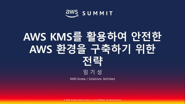 © 2018, Amazon Web Services, Inc. or Its Affiliates. All rights reserved. 임 기 성 AWS Korea / Solutions Architect AWS KMS를 활...