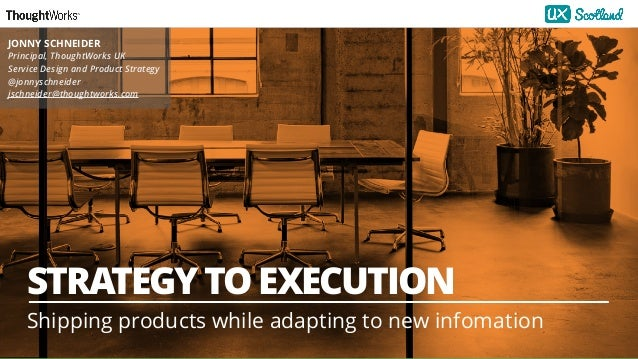1 STRATEGY TO EXECUTION Shipping products while adapting to new infomation JONNY SCHNEIDER Principal, ThoughtWorks UK