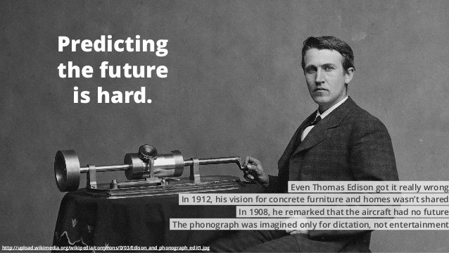 2 Predicting the future is hard. http://upload.wikimedia.org/wikipedia/commons/0/03/Edison_and_phonograph_edit1.jpg The ph...